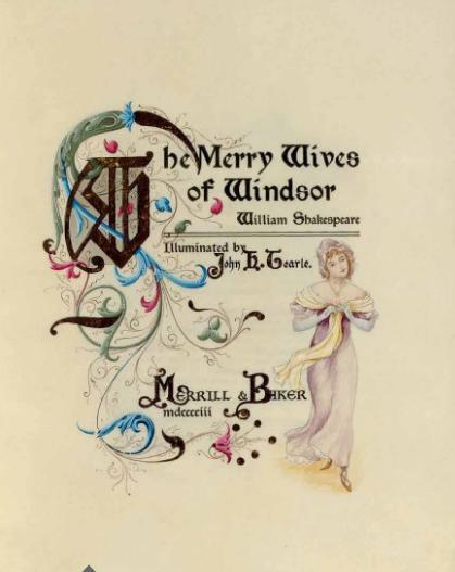 book-aesthete:  Merry Wives of Windsor William Shakespeare.  Illuminated by John H. Tearle. DeVinne Press, NY, Merrill & Baker 1903.  PRINTED ON VELLUM. 22 FINE WATERCOLOR MINIATURES throughout, (16 character studies and 6 views), 27 large inititals, large tendrils or other decorations on every page, rubricated capitals throughout in eight colors. Dark brown crushed levant morocco, covers with gilt fillet and border of small tools framing a large design of ornamental scrollwork around a medallion with the initial S, the inlays in blue, mauve, turquoise, green, yellow, maroon and fawn morocco; spine in six compartments with five raised bands, gilt lettered in two compartments, a repeated colored morocco inlaid panel in the rest, fawn and various colored morocco inlays, uncut, stamp-signed by John H. Tearle on front doublure; velvet-lined cloth box. Provenance: Abby B. Blodgett (designation on limitation leaf). ONE OF SEVEN COPIES ON VELLUM, this copy number 3, each copy with different decoration, printed in black on one side of the sheet only, major initials in gold, line and other smaller initials supplied in various colors, marginal watercolor drawings of women and landscape views, profusely decorated with scrollwork initial extensions, borders and other ornaments, in gold and a very wide range of colors. Laid in is the original subscription form. Merrill & Baker's Illuminated Shakespeare was to comprise thirty-nine volumes, each limited to seven numbered copies. It is unlikely that the project was ever completed.  Porn, basically.