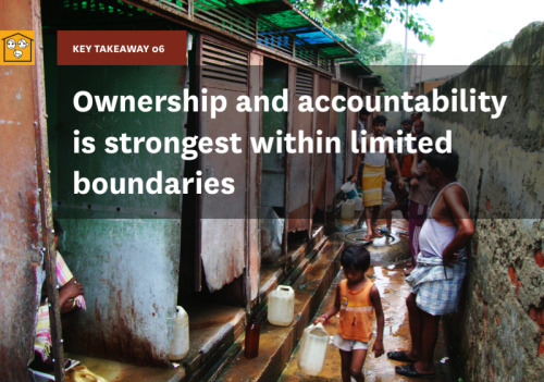 "Key Takeaway 06 is ""ownership and accountability is strongest within limited boundaries."" This implies that there are different rules for cleanliness within and outside the home. Existing community sanitation facilities lie outside the realm of household boundaries, therefore situating community sanitation facilities within users' boundaries and control leads to their exhibiting the same behaviors they express in their households. Having a clear identity around who owns the toilet drives responsible use. As long as the identity of ownership is clear and well established - whether it belongs to an individual or to an organization - people seem to comply with rules and treat it with respect. It is the instances in which it does not belong to any identifiable person that the facility suffers neglect."