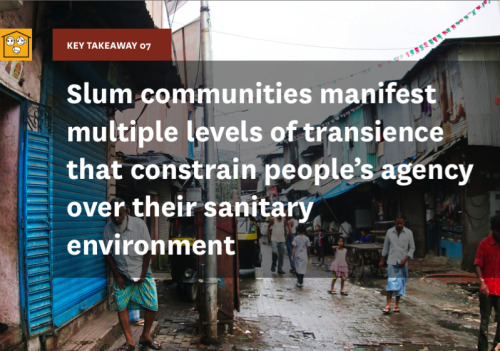 "Key Takeaway 07 is ""slum communities manifest multiple levels of transience that constrain people's agency over their sanitary environment."" Residents of a slum are in a permanent state of transience regardless of the time they have spent in the community. The prospect of moving to a better place of residence, however remote, might stall action to improve one's current situation, and keep people from investing in amenities related to sanitation. Migrant workers sending money home view their situation simply as a way of earning money and are not concerned about their own hardships. A large proportion of migrant population in search of employment entails men living without their families. Recent migrants are also often blamed as the root cause of the problems. For example, a resident of Zamrudhpur, a vertical slum area in Delhi, said ""I used to live in a different building which consisted of a large number of migrants. That building was much dirtier than my current one: there was lots of garbage left around and the toilets were very unclean."" This may be an indication of the way in which transience manifests itself in the quality of an individual's living situation."
