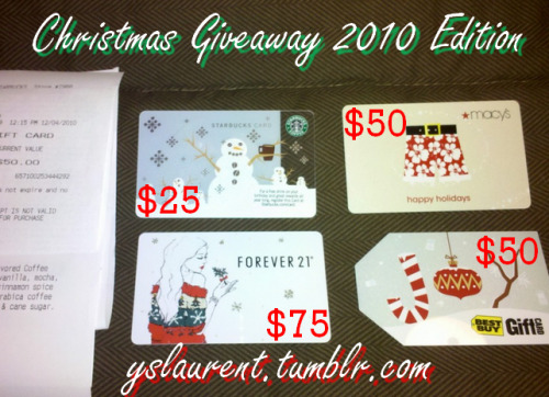 yslaurent:  Christmas Giveaway 2010 Edition - yslaurent.tumblr.comRULES & REGULATIONS:1. Must reside in the United States (For mailing purposes).2. To enter reblog the post.3. You may also have an extra entry by hearting the post. However, you must follow Rule 2 as well.4. Contest will end on 12/11 at 11:59 PM (EST)HOW WINNERS WILL BE PICKED:On 12/12 I will copy and paste all the notes into a word document. The notes will be numbered all the way through. Then I will enter the numbers into a random number generator. Numbers will be matched. I will then contact the winners. They'll have 24 hours to reply back with mailing information.1st place Winner will have a choice of any card2nd place Winner will have a choice of any card after 1st place chooses.3rd place winner will have a choice out of the two remaining cards.4th place winner will be given the last card.CARDS:Forever 21 - $75Macy's -$50Best Buy - $50Starbucks -$25  Good luck. Any questions feel free to message me. Edit (12/4 4 PM EST) - If you are worried about the validity of this giveaway, I posted the receipts (purchased day of the contest start) of all the gift cards here: http://yslaurent.tumblr.com/legit