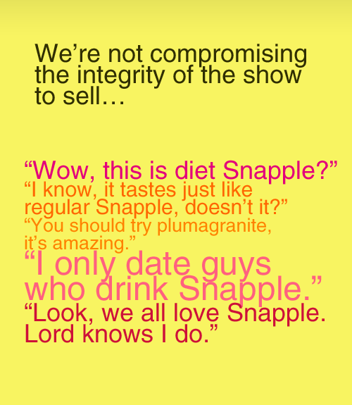 "we're not compromising the integrity of the show to sell… (Liz Lemon)""Wow, this is diet Snapple?"" (Pete Hornberger)""I know, it tastes just like regular Snapple, doesn't it?"" (Liz)""You should try plumagranite, it's amazing."" (Frank Rossitano)""I only date guys who drink Snapple."" (Cerie)""Look, we all love Snapple. Lord knows I do."" (Jack Donaghy)  TV series 30 Rock season 1 episode 5"