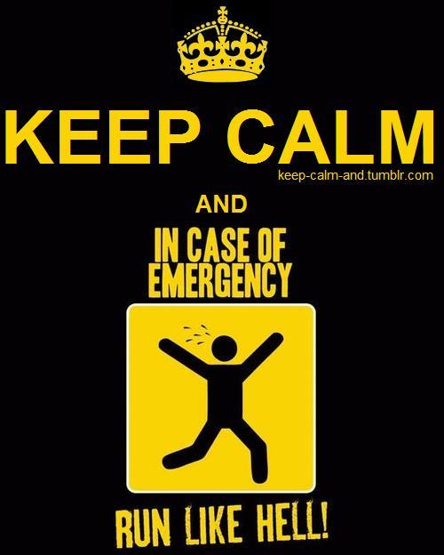 Keep calm and in case of emergency, run like hell!