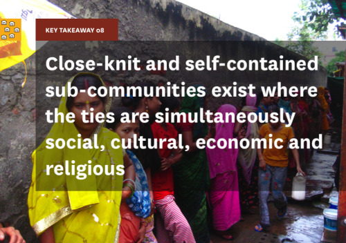"Key Takeaway 08 is ""close-knit and self-contained sub-communities exist where the ties are simultaneously social, cultural, economic and religious."" Sub-communities share private infrastructure within themselves and may also restrict access to other sub-communities. They are also reluctant to access facilities and amenities placed within other sub-communities. Because of the fractioning of facilities, many improvement opportunities are lost because the community does not mobilize around them. The lack of involvement of residents in the process of selecting a location for a toilet as well as providing inputs and opinions for how the facility should be structured means that the toilet facility often does not meet all the needs of the community. Large income disparities within a small geography can also make it difficult for benefits to be equitably distributed. A discharge drain built by one household could easily have been used by others but because of cost issues, only one house did it while others have built small tanks that collects household waste water."