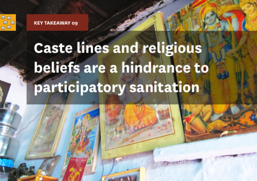 "Key Takeaway 09 is ""caste lines and religious beliefs are a hindrance to participatory sanitation."" Users are apathetic towards the condition of shared sanitation facilities as they ascribe the responsibility of keeping it clean to a designated section of society. Religious beliefs are a strong hinderance to participate in maintenance or cleaning of community or even private toilets. Savita, resident of Ahmedabad, illustrates this issue, saying ""we are followers of Goddess Laxmi and will not clean a toilet even if you pay Rs.100,000. The goddess just doesn't allow it."" Because of the stigma that comes with the maintenance of toilets and cleaning of human waste, decoupling managerial and cleaning responsibilities may make the community take the caretaker more seriously. If the community views the caretaker as a cleaner, they may ostracize him/her and not want to deal with them directly, because of perceptions around pollution due to exposure to and the handling of feces. Having the caretaker handle more of a managerial role, instead of a cleaning role, may encourage better relations between him and other community members."