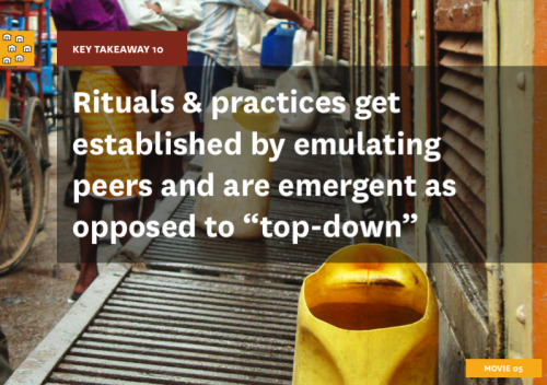 "Key Takeaway 10 is ""rituals and practices get established by emulating peers and are emergent as opposed to 'top-down.'"" Users of a shared community toilet passively co-create and adopt a ""fair"" system that gets established over time. Homogenous systems start falling into place when people begin imitating each other. For instance, many communities have a system of place-holding in lines, by setting down their water buckets to indicate their place in the queue. Another practice that has emerged in Janta Chawl in Mumbai is the practice of key-mapping, that is, distributing keys to families in the immediate area, in order to keep the toilets semi-private, and to give responsibility to those families to keep them clean."