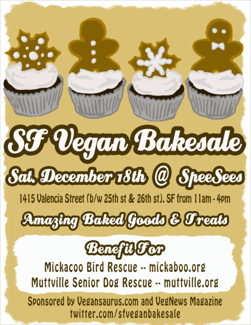 Here it is: the flyer for the Saturday, Dec. 18 SF Vegan Bakesale! Woohoo! It's going to benefit Muttville (senior dog rescue AWWW) and MickaCoo (a division of MickaBoo bird rescue dedicated to pigeons! Yay pidgies!). They are both rad and amazing and let's raise some CHA-CHING MONEY CHA-CHING for them! OH YEAH, and there will be DOGS and PIGEONS—I mean, adoptable ones, not just the natives hanging around nearby looking for cupcake scraps—at the event! Yes! If you want to bake (PLEASE), holler! If you need flyers to drop around town (PRETTY PLEASE), holler! Ow! Oh, and we made a Facebook event so RSVP and invite your internet friends, your IRL friends, your mom, your cousin's dog, and the people from high school you were never really friends with but now pics of their new babies clog up your Top News feed! Woo!