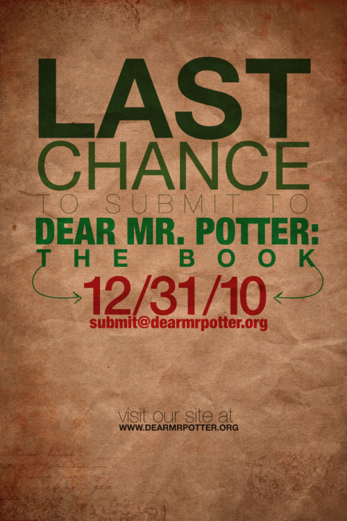 dearmrpotter:  After ten months, Dear Mr. Potter submissions are closing.  You have until December 31 at midnight EST to submit your essay, letter, or photo, telling your own Harry Potter story: how the series impacted, inspired, changed, or awakened you. Submissions can be sent to submit@dearmrpotter.org. Remember, your submissions are eligible to be published in Dear Mr. Potter: the book! The book will be published and sold non-profit within the Harry Potter fan community, with profits helping improve youth literacy around the world. To be a part of this project, and to see your writing or photo published, be sure to submit. The book is well underway and can be expected by Summer 2011.  I must beg, though: what Dear Mr. Potter desperately needs are your pictures. Please, grab your camera and snap your memorabilia collection, your bookshelf, your posters, yourself reading or in costume, or anything that shows your love of Potter. Just as valuable are handwritten letters, or your post secret style submissions. Please, the project is starved for its visual components! Thank you, and reblog to get out the word! Lily, Dear Mr. Potter