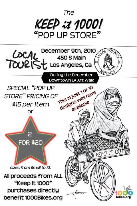 Tonight in Los Angeles!  Check the 1000 Bikes pop-up store at the Downtown LA Art Walk.  All proceeds go directly to my buddy CoolAssMike's awesome organization:  « The 1000 Bikes Foundation is a not-for-profit organization which is dedicated to putting a bike in the hands of 1000 foster youth and their families in communities across the United States. The 1000 Bikes Foundation is more than just a charity; it is a movement that creates a treadmark in every city it rides through. Through the giving of equipment, education and demonstration projects, 1000 Bikes promotes the use of bicycles to foster youth and their families as a way of looking beyond their current situation, facilitating family bonding and encouraging healthier lifestyles. »