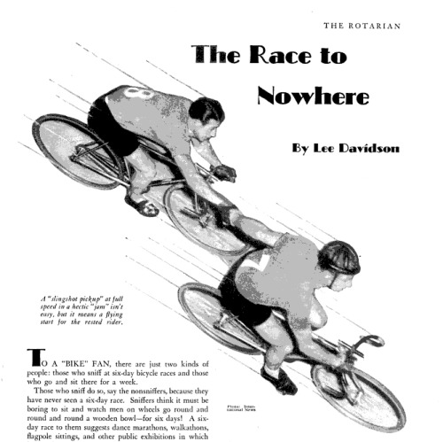 The Rotarian: The Race To Nowhere   Six-day bicycle racing featured in an issue of The Rotarian from December, 1937.  That's 63 years ago!  Very cool read.  Check out the whole article on Google Books.