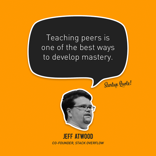 Teaching peers is one of the best ways to develop mastery. - Jeff Atwood