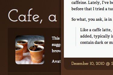 Cafe, a Tumblr theme  I've been working on this for about a week and a half now, and I've finally polished it off enough to release to the public. I am quite proud of this one, and I feel like it's much better than the previous themes I've released. Check it out by visiting the demo and then feel free to install it if you really like it!  I'm going to be adding custom colors and background images in the near future, but figured I would release it now that it's functional and beautiful (although only in cafe-colors).  If you find anything wonky with it, or anything you'd like to see added or changed, feel free to drop me a line, and I'll see what I can do.  Geeky stuff  This was my first tiny venture into using jQuery created from scratch. Actually, that's the whole reason I began creating in the first place. I also used Google's font API (with Helvetica and Georgia as fallbacks), some nifty CSS3 tricks, and of course HTML5. I am absolutely stoked about the HTML5/CSS3 stuff that is being standardized, and I can't wait to see what they come up with next!