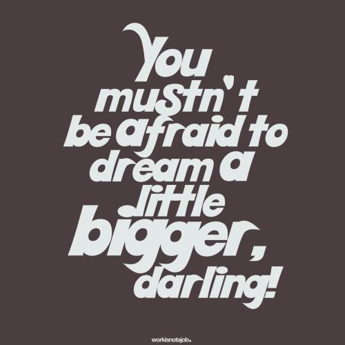 dream bigger, darling!