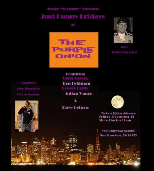 Tonight @ The Purple Onion: Just Funny Fridays. 140 Columbus. $17. 8 PM. Featuring Chris Garcia, Julian Vance, Dave Deluca, Robert Keith, Ben Feldman. Headliner: John Hoogasian. Host: Justin Harrison.