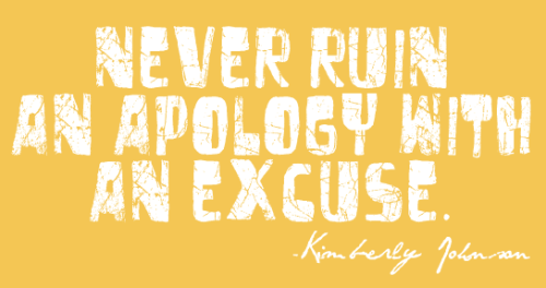 Never Ruin An Apology with An Excuse. -Kimberly Johnson