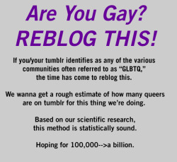 "leotron:  autostraddle:  do it (yes, we know ""gay"" doesn't include everyone in the GLBTQ community. That word was used as an attention-grabber, w/r/t the way ""gay"" is used colloquially in the world. That's why all the other text is there, to tell you that we're not JUST looking for people who identify as ""gay,"" but everyone. It's ""additional information."" Ok holy shit there are a lot of us. xoxoxo )  I'm reblogging this despite the fact that the first line of the picture annoys me for not being inclusive. I'm curious to see what kind of statistics Autostraddle is able to generate from this."