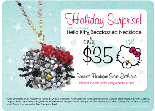 Super limited Hello Kitty beadazzled necklace – only at select Sanrio Boutique Stores Find your bling at these Sanrio Boutique Store locations: Sanrio Aventura Mall, FL Sanrio Ala Moana Center, HI Sanrio Garden State Plaza, NJ Sanrio Houston Galleria, TX Sanrio Japan Town, CA Sanrio Japanese Village Plaza, CA Sanrio Millenia Mall, FL Sanrio North Bridge, IL Sanrio South Coast Plaza, CA Sanrio Fashion Show Mall, NV Sanrio San Francisco Centre, CA Sanrio Times Square, NY Sanrio Valley Fair Mall, CA