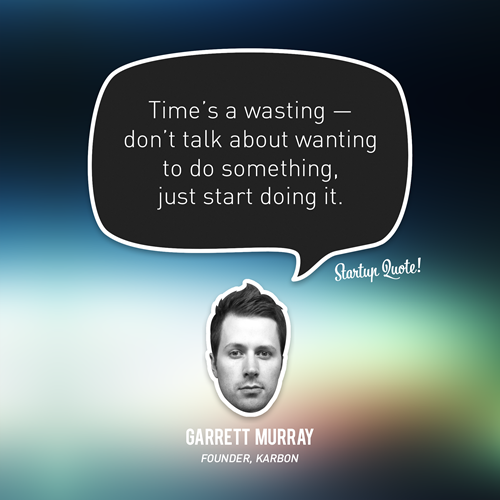 cdmwebs:  startupquote:  Time's a wasting - don't talk about wanting to do something, just start doing it. - Garrett Murray  What he said.