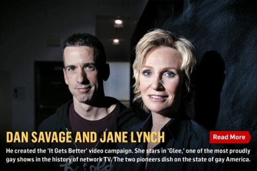 "From our Interview Issue: Dan Savage and Jane Lynch on the gay lay of the land. NEWSWEEK: How long until there's an openly gay president or Supreme Court justice? Dan Savage: Scalia isn't gay?!? I always think the biggest homophobe in the room is clearly a c—ksucker! NEWSWEEK: Jane, when did you come out? Lynch: I had two coming outs. I came out when I was about 21, and then I came out to my family when I was 32. By the time I was 32 they were like, ""Well, we knew there was something. We're glad to know what it is, now let's move on."" Had I told them when I was 18 it would have been a different story, because there was nobody openly homosexual. I thought it was a disease. I remember hearing the word ""gay"" and thinking, ""Oh, my God, I have that."""