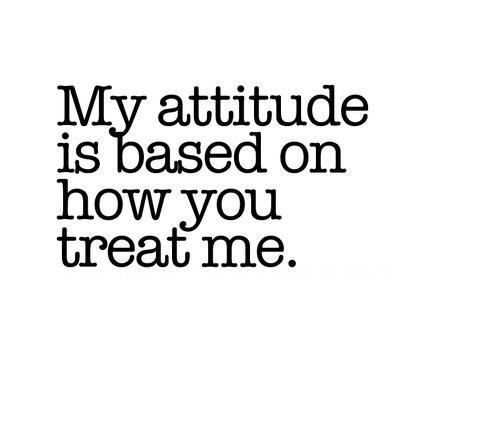 My Attitude is based on how you treat me…
