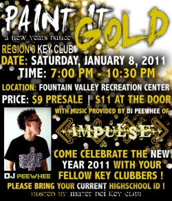 theresapham:  CALLING ALL REGION 3 KEY CLUB:What: PAINT IT GOLD: A NEW YEARS DANCEWhen: Saturday, January 8, 2011 | 7 PM - 10:30 PMWhere: Fountain Valley Recreation CenterPrice: $9 PRESALE | $11 AT THE DOOR* PRESALE ENDS ON 01/04 Facebook Event: http://www.facebook.com/event.php?eid=177863452231928