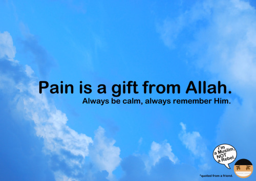 iloveyouforthesakeofallah:  simplyhasanah:  With pain, our life would be more meaningful. Imagine our life without pain. We would not have a different view of thinking or experience as before..  With pain, we can add values in ourselves. Without pain, we could not have thought that we can be THAT strong. SubhanAllah.. With pain, we can remember Allah. Without pain, sometimes we could forget him.. :'(  With pain, we can gain Ajr from Allah as long as we are sabar. Without pain, we would not have the chance to practice our sabr and improve our iman.  So…pain is truly a gift from Allah. Alhamdulillah for this pain & suffering.. It makes us turn to You, Ya Rabb.. :')   SubhanAllah