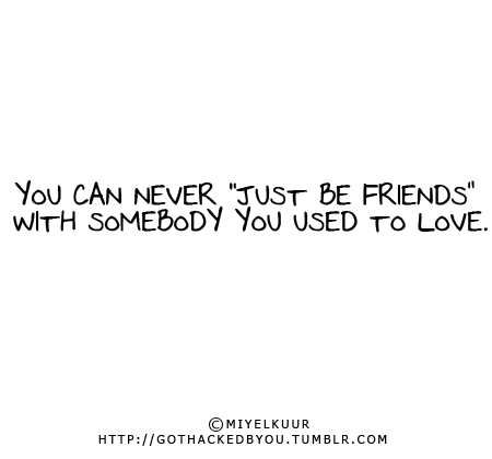 "gothackedbyou:  YOU CAN NEVER ""JUST BE FRIENDS"" WITH SOMEBODY YOU USED TO LOVE."