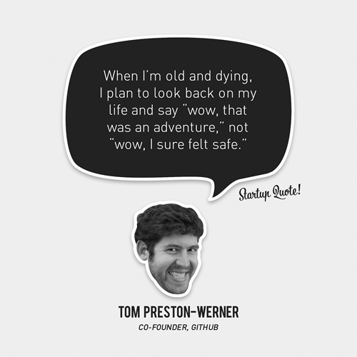"startupquote:  When I'm old and dying, I plan to look back on my life and say ""wow, that was an adventure,"" not ""wow, I sure felt safe."" - Tom Preston-Werner  I need to do this more…"