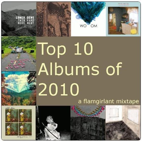Top 10 Albums of 2010 - a flamgirlant mixtape The madness of the holidays has passed which means it's time to reflect upon the past year and rally for the next.  We've had a great music run, no?  Seeing how we music lovers are given to create our year end lists, I thought it'd be an opportune time to craft another mixtape featuring the top 2 songs off of my top 10 albums of 2010. You've seen these artists featured on here before and maybe even heard a song or two on my previous mixtapes.  You've already read my passionate professions of love for these bands so this time I'll let the music speak for itself. Download and enjoy folks. As always, be awesome to those that create awesome - buy an album, see a show, get some shwag.  Show them the love they surely deserve. Top 10 Albums of 2010 Lower Dens : Twin-Hand Movement     01. A Dog's Dick     02. Hospice Gatespat JORDACHE : FUTURE songs     03. phantom LIMB     04. radio GENERATIONWoom : Muu's Way     05. Back In     06. SisterTwin Sister : Color Your Life     07. All Around and Away We Go     08. Lady DaydreamGrass Widow : Past Time     09. Tuesday     10. ShadowTame Impala : InnerSpeaker     11. Solitude Is Bliss     12. ExpectationWhite Denim : Last Days Of Summer     13. If You're Changing     14. ChampDeerhunter : Halcyon Digest     15. Coronado     16. RevivalFuturebirds : Hampton's Lullaby     17. APO     18. Sam JonesPeggy Sue : Fossils And Other Phantoms     19. Yo Mama     20. Shape We Made Visit my mixtape hub of love for more sonic goodness! xox