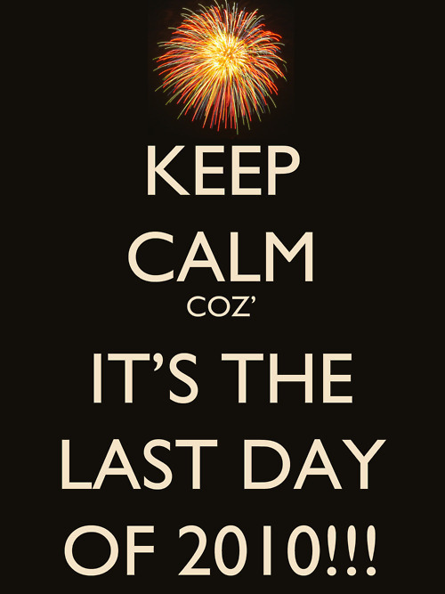 Keep calm coz' it's the last day of 2010!!!