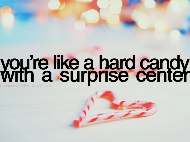 You re like a hard candy with a surprise center