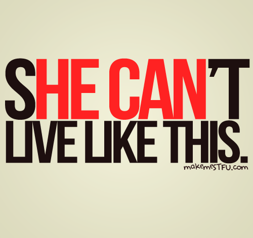 makemestfu:  She can't live like this. He can ;)