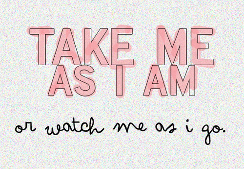 seven-heaven:  Take me as I am or watch me as I go!