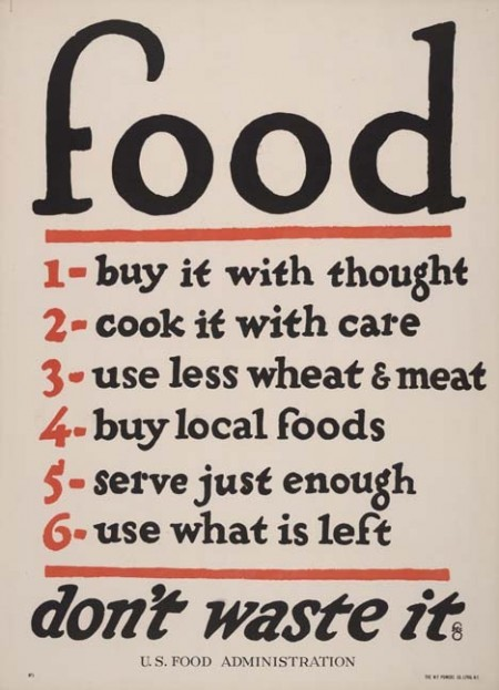 Food… Don't Waste It. // by F. G. Cooper United States Food Administration poster, produced some time between 1914-1918. Almost 100 years later it's still relevant. Proving once again that simpler is usually better, in this case with design and diet. (via Public School)