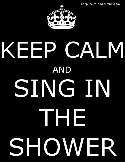 Keep calm and sing in the shower