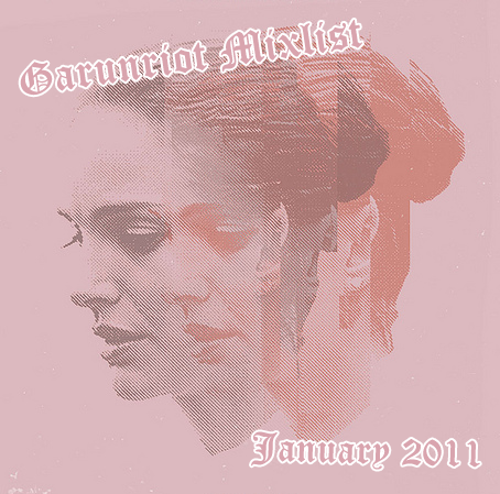 Happy new year, new mixlist! Enjoy! GarunRiot's MixList January 2011 Released Date: January 5th, 2011 Tracklisting: 01 - Lykke Li - Get Some02 - Vampire Weekend - Holiday03 - The Bravery - Ours04 - Duck Sauce - Barbra Streisand05 - Digitalism - Blitz06 - Taio Cruz - Higher (Feat. Travie McCoy)07 - Ke$ha - Sleazy08 - Mike Posner - Please Don't Go09 - T.I. - That's All She Wrote (Feat. Eminem)10 - Keri Hilson - Pretty Girl Rock (Feat. Kanye West)11 - Matt & Kim - Cameras12 - Sufjan Stevens - I Want to Be Well13 - Grace Potter and the Nocturnals - Medicine14 - Fitz and the Tantrums - Winds of Change15 - James Blake - Limit To Your Love16 - The Morning Bender - Excuses17 - Mumford & Sons - The Cave18 - Summer Fiction - Throw Your Arms Around Me19 - The Decemberists - Down By the Water20 - Jason Aldean - Don't You Wanna Stay (Feat. Kelly Clarkson) —————————————————————————————————— Garunriot's MixList January 2011 - Download —————————————————————————————————— Garunriot's MixList for previous months: Garunriot's MixList December 2010 Garunriot's MixList November 2010 Garunriot's MixList Presents: All You Need is Love Garunriot's MixList October 2010 Garunriot's MixList September 2010 Garunriot's MixList August 2010 Comments?