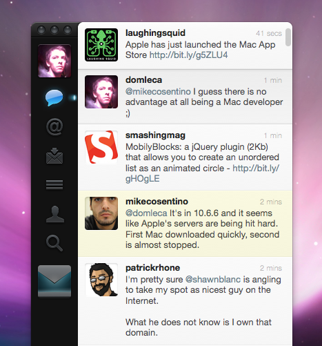 Twitter for Mac Here it is! The much awaited Twitter for Mac. Many people were resigning themselves on Twitter lately and losing hope in the return of the prodigal son. Loren Brichter has set high standards on the iOS platform with Tweetie 1 (released in November 2008 - Apple Design Awards 2009) & Tweetie 2 (October 2009) now know as Twitter for iPhone.  In addition to exemplary application flow and overhaul snappiness of both apps, he introduced the pull to refresh feature and democratized the use of hidden buttons under TableView cells a.k.a 'cell swipe'. Tweetie 1 for Mac launched on April 2009, a few months after the release of Tweetie 2 for iPhone and prior to Atebits acquisition by Twitter. Since then, we've been blessed with the Twitter official application on iPad which has been a breath of fresh air on the tablet. Every single piece of the UI seems organic and is, in my opinion, one of the most advanced and consistent embodiement of Twitter. The iPad application clearly has had great influence on the design of Twitter 2.0 for Mac. Brichter and its team  (Ben Sandofsky and Doug Bowman) have not only designed a wonderful piece of software, they have also made bold UI choices.   The window: Twitter 2.0 is chromeless. You won't find an inch of the usual Apple grey gradient wrapping every Mac application you know has. It's gone. Content is king.  Tweetie original sidebar is still here with its nice animations and easy account and category switching. Lists and Profile have made their way into the sidebar which has now 6 categories: Timeline, Mentions, Direct messages, Lists, Profile and Search. The design has evolved a lot and the black sidebar now goes all the way up encompassing Control Buttons that have been customized for the occasion. They have a dark color and are smaller than common Mac apps controls.  The full-lengh balck sidebar is the spinal column of the app and makes it stand nicely on your desktop. Overhaul, it gives a more serious look to the application and seems to deepen the Tweetie 1.0 original idea. Animations are snappier than ever and it's really pleasant to move from one category to another. The timeline: Most of the UI sweetness is concentrated in this part of Twitter for Mac. As on the iPad, the timeline has no top nor bottom limit. The fact that it is taking the full-height of the app creates a feeling of sturdiness and gently suggest the idea of an infinite stream. The timeline is the interface. The top grey menu bar is gone, and if not being able to grab the window by the top and move it around is a bit disturbing during the first 10 minutes of use, the trade-off seems worth it.  The Timeline rounded corner are a nice touch and the slight fade-out on the top and bottom makes the scrolling experience really smooth. Page animation metaphor first introduced on Twitter for iPad have been integrated with talent on the Mac app. They're fast and meaningful. They never get in the way. Pages slide from the left when you switch category and from the right when you're digging into content (profiles and conversations). Navigating with arrows and shortcuts is really easy and fast. A great worh has been achieved on the general smoothness of the scroll especially when using the arrow keys. There's a gentle ease-in / ease-out transition when a new tweet slides into the list. The animation is pleasing to the eye and greatly contributes to the feeling of handling a 'jewel case' when using the app.  Many options now appear when hovering a tweet. When Tweetie 1.0 only gave you the ability to reply, a gentle fade-in animation on each focused tweet now lets you operate the most common Twitter actions directly from the Timeline: reply, favorite, re-tweet and even access the conversation related to the tweet. Options on right-click have also been improved. Blocking users and seeing the tweet on Twitter website are now available from within the menu. The profile section has also been improved and it is now possible to edit your Twitter profile from within the application. A feature which turns out to be really handy.   Menu Bar icon It has become one of the central piece of the application at least the way I use it. Whe you spend most of your time with Twitter hidden, you access it by the Menu bar icon whick lets you directly move to your Timeline, Direct messages or Mentions. The array of notifications options is impressive and tou can customize them for each category: you can highlight the menu bar icon, use Growl or simply a badge on the dock icon. Clicking a category immediately spings up Twitter main window and focus on the selected category triggering the paging animation and the scroll to bring you directly to the content. This Menu bar design is really handy and is one of the greatest improvement of the application.   Nice touch What makes the difference between a great and an amazing app is the attention to details and the little touches that you find here and there showing that hours were spent making sure it was perfect. The progress indicator: the custom progress indicator is nice to look at and it's a relief to see Mac developers trying new things and not sticking with Apple's strict UI components.  The Timeline animation when clicking the left arrow at the 'root' level triggers a slight jolt to the right of the list. This is a typical case of affordance animation that strenghten the confidence you have in the application. No feedback is expected. Yet Twitter responds to it in the most gentle manner.   Tooltips: cutom tooltips benefit from a nice fade-in slide animation and that's always a pleasure to see them pop up. They're a good compromise between a labelized sidebar and lazy tooltips as we know them. The 'New tweet' window animation: the discrete left-to-right slide combined with a quick fade-in both make the 'new tweet' animation meaningful and pleasant.  The alternate 'Reply' window: When replying to a tweet, a small arrow is added to the 'new tweet' window making it look like a comic bubble or an iPad pop over. This little addition fades away when moving the window around.  Bold UI moves and why it matters ? Twitter 2.0 doesn't provide any 'New tweet' button. It is nowhere to be found. Sacrilege! No! Developers are right. In 2011, it's time to learn shortcuts! ⌘-N is not that complicated after all. Taking advantage of a tech saavy user base and pushing the boundaries of traditional UI is smart. UI is all about making things simple, intuitive and fast for users. The problem is simplicity and swiftness in many cases are sworn enemies.  Buttons are the easiest way to simplify a user's life. The drawback being that the way people uses apps doesn't evolve much and that you quickly end up with an app filled with button and cluttered. Depriving the user from having an obvious 'New tweet' button is a bold choice that makes a lot of sense. Chances are it will democratize the use of keyboard shortcuts and could pave the way to more simplified and uncluttered interface. The Twitter community is the perfect audience to push this through. As with Pull-to-refresh or cell swipe, Twitter is pushing new behavior for users to embrace by imposing its choice. That's all the more admirable when the application is made by a service which already has millions of users and does not allow itself to give into classic/ re-assuring UI.   So what's missing from Twitter 2.0 ?  The only thing lacking is not being able to view the list of you followers and followee within the application and not being able to search through this list. Loren Brichter already confirmed that it will be in the next update. The risky bet of a fully customized UI for an OS X application turns out to be a success. Twitter 2.0 is more than well thought, displays an innovative yet consistent UI and is wonderful to use. And it's free!  Grab your copy on the Mac Appstore and enjoy the ride.