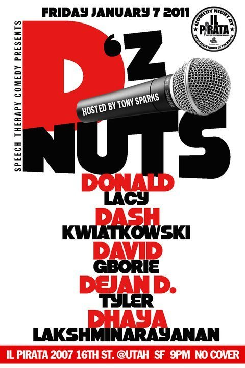 Tonight @ IL Pirata: D's Nuts presented by Speech Therapy. 2007 16th St. SF. 9 PM. No Cover. Featuring Dash Kwiatkowski, David Borie, Dejan D. Tyler, Dhaya Lakshminarayanan and Donald Lacy. Hosted by. Tony Sparks (Kiko and Tony always produce a good show, a good time, and a good excuse to hang out in the Poterero. Sophisticated and hilarious comedians from top to bottom. Don't sleep on this show, or sleep at it either.)