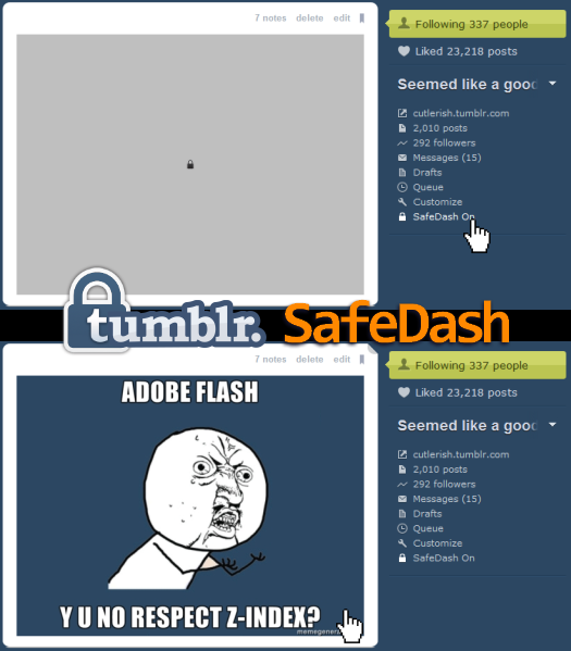 Tumblr SafeDash updated for performance! I fixed a problem with my Tumblr SafeDash script that would result in load time taking longer and longer the more you scrolled through an endless dashboard. Now, it should work O(n), where n is the number of posts loaded per scroll, as opposed to earlier version's O(mn), where m is the number of times new posts have been loaded. Kudos if you understand my Big-O notation. For those who don't know, Tumblr SafeDash: Hides images in your tumblr dashboard in case they are NSFW Shows the images only when you point your mouse over the placeholder Find out more about the script in the original post. To support future development, make a donation! Don't forget to check out my other Tumblr userscripts