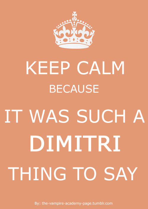 the-vampire-academy-page:  Such a Dimitri thing to say!  Keep calm because it was such a Dimitri thing to say