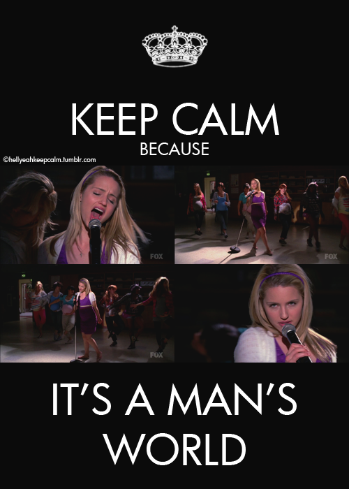 Keep calm because it's a man's world