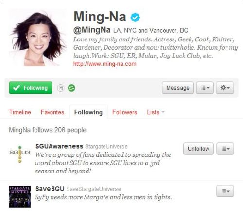 savesgu:  Ming Na follows SaveSGU on twitter! Join Save SGU:http://facebook.com/SaveSGUhttp://twitter.com/SaveSGUhttp://savesgu.tumblr.com/http://stargate.amplify.com/http://friendfeed.com/savesguhttp://www.vimeo.com/groups/stargate Save SGU Store:http://bit.ly/StargateStorehttp://bit.ly/SGUStoreSG1http://bit.ly/SGUStoreAtlantis Stargate SG-1: The Complete Series Collection (2007)http://amzn.to/SG1CompleteDVD Stargate: The Ark of Truth/Stargate: Continuum [Blu-ray]http://amzn.to/SG1TAoTSGCBluRay Stargate Atlantis: Allhttp://amzn.to/SGAStore Stargate Atlantis: Complete Series Gift Set [Blu-ray]http://amzn.to/SGAGiftSet SGA DVD: Stargate Atlantis - The Complete First Seasonhttp://amzn.to/SGAS1DVD Stargate Atlantis - The Complete Second Seasonhttp://amzn.to/SGAS2DVD Stargate Atlantis - The Complete Third Seasonhttp://amzn.to/SGAS3DVD Stargate Atlantis - The Complete Fourth Seasonhttp://amzn.to/SGAS4DVD Stargate Atlantis - The Complete Fifth Seasonhttp://amzn.to/SGAS5DVD SGU: Stargate Universe: Complete First Season [Blu-ray]http://amzn.to/SGUS1BluRay SGU: Stargate Universe - The Complete First Season [DVD]http://amzn.to/SGUS1DVD SGU: Stargate Universe - The Complete Second Season (NOT Final) [DVD]http://amzn.to/SGUS2DVD