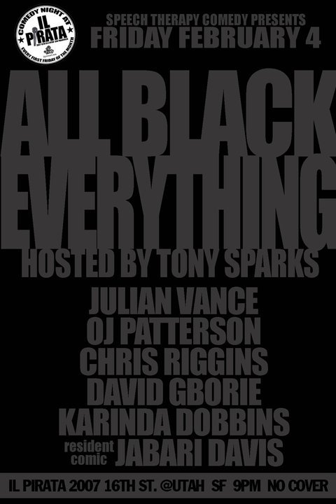 2/4 Speech Therapy Presents: All Black Everything @ iL Pirata. 2007 16th St. 9 PM. No Cover. Featuring Julian Vance, OJ Patterson, David Gborie, Chris Riggins, Karinda Dobbins, and Jabari Davis. Hosted by. Tony Sparks.  Next month, iL Pirata will get a touch of the American dream with a big, classy, different, familiar, and overall shining example of African American comedy. Every flavor of performer brings something interesting and unique to the pallet but are all complimentary to the culture, world, times we have in our grasp. This show is going to be dope.