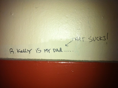 R. Kelly is my dad <—- that sucks.  -submitted by Allison Weiss