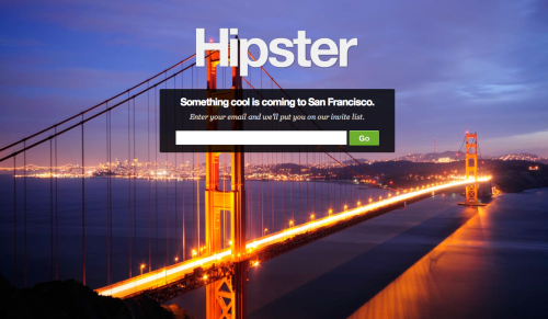 sfhaps:  Nice photo.. not sure about this  betalist:  Hipster announces something cool is coming to San Francisco. Yep, that's all she wrote. Hipsters can sign up here.  My guess: Hipster-sex-cult-social-network. I signed up five times.