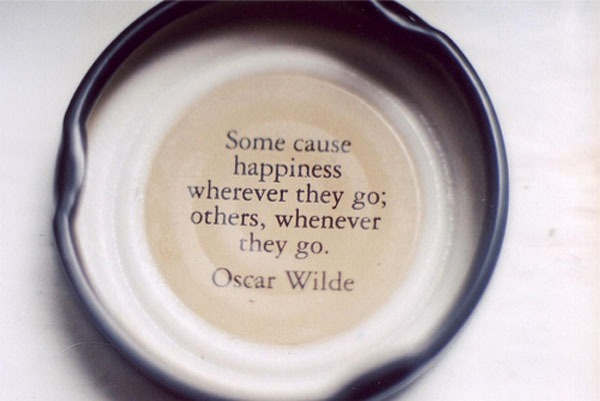 """Some cause happiness wherever they go; others whenever they go."" -Oscar Wilde"