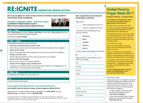 TO RESERVE YOUR PLACE AT RE:IGNITE, PLEASE DOWNLOAD AND COMPLETE THE ATTACHED FORM OR USE THE PRINTED INSERT IN YOUR TEAR TIMES, POSTING WITH A STAMPED ENVELOPE TO: Julie Mehaffy, Tearfund Northern Ireland, 2a Derryvolgie Ave, Belfast BT9 6FL Alternatively, you can reserve places by calling our booking line on 07799 076691, emailing ir@tearfund.org or by calling our office on 028 9068 2828.