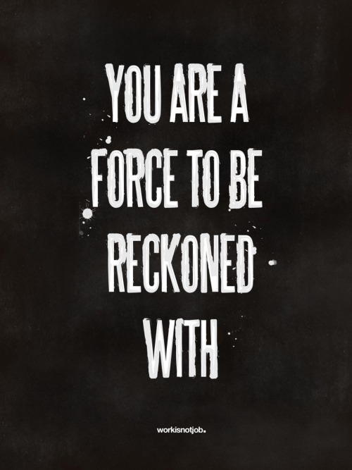 You are a force to be reckoned with! Uh-la-la. This is a reminder.