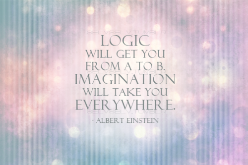 Logic will get you from A to B. Imagination will take you everywhere.-Albert Einstein