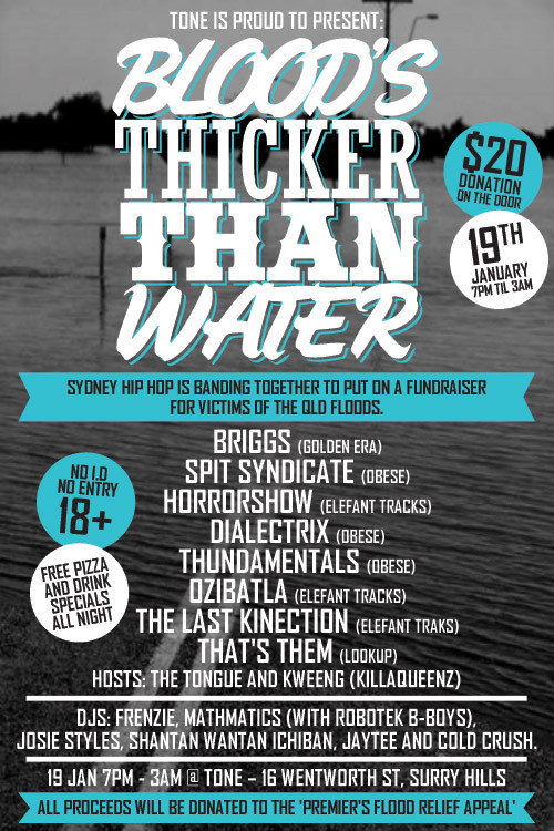 :: Sydney Hip Hop Artists Unite for QLD Flood Relief Gig :: Tone is proud to presentBLOOD'S THICKER THAN WATER…(Sydney Hip Hop QLD Floods Relief Gig)WEDNESDAY 19th January @ Tone.Sydney  Hip Hop is banding together to put on a fundraiser for victims of the  Queensland Floods – some of which have family or friends directly  affected, and jumped at the chance to help out. Blood's Thicker  Than Water will feature a special appearance from Melbourne's Briggs  (Golden Era) and a stellar line-up of Sydney hip hop acts including Ozi  Batla (Elefant Traks), Spit Syndicate (Obese), Dialectrix (Obese),  That's Them (LookUP), The Last Kinection (BlackChili Productions/  Elefant Traks), HorrowShow (Elefant Traks) and Thundamentals (Obese).DJs  Frenzie, Josie Styles, Jaytee, Cold Crush, Mathmatics (with Robotek  B-Boys) & Shantan Wantan Ichiban will be rocking the dancefloor.Hosted by The Tongue and Kween G (Killaqueenz).All proceeds from door sales and donations will be donated to the 'Premier's Flood Relief Appeal' (www.qld.gov.au/floods).So  if you've been looking for a way to help our brothers and sisters  across the border, look no further and come down to Tone on Wednesday  night to help us raise the roof off the sucka!What: Blood's Thicker Than Water (Sydney Hip Hop QLD Floods Relief Gig)Where: Tone – 16 Wentworth St, Surry HillsWhen: Wed 19th January 7pm-3am+How much: $20 donation on the door *Artwork kindly produced by ThirdHalf Design*