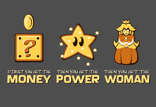 videogamenostalgia:  Money - Power - Women   T-shirt available @Splitreason (it8bit | bowtiecat)  That's how it's done. Although I might just stop after getting the power…